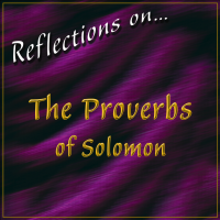 Reflections on…The Proverbs of Solomon
